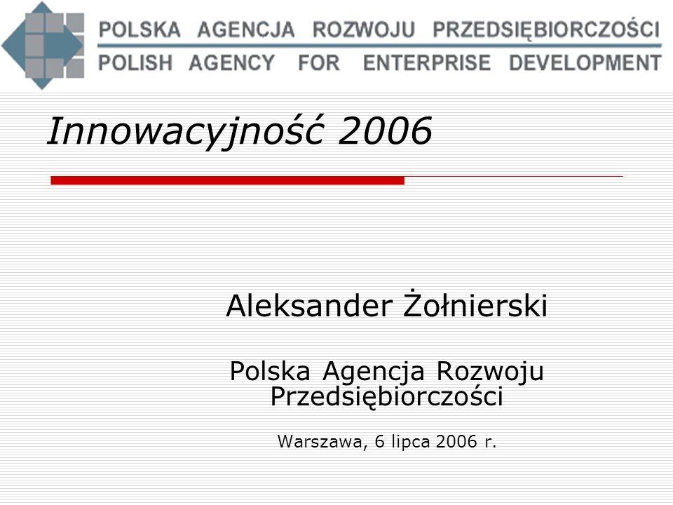 Innowacyjność 2006 Aleksander Żołnierski Polska Agencja Rozwoju Przedsiębiorczości Warszawa, 6 lipca 2006 r.