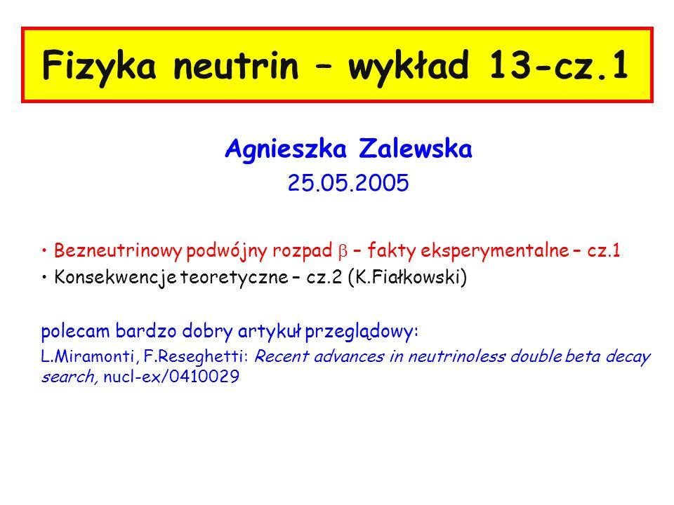 Fizyka neutrin – wykład 13-cz.1 Agnieszka Zalewska 25.05.2005 Bezneutrinowy podwójny rozpad – fakty eksperymentalne – cz.1 Konsekwencje teoretyczne –