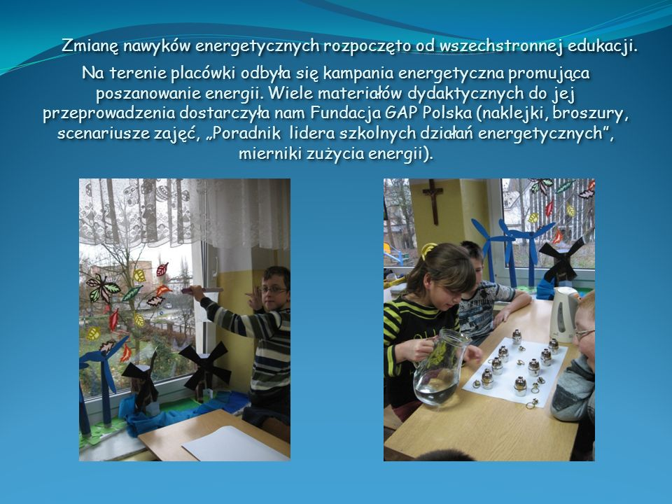Zmianę nawyków energetycznych rozpoczęto od wszechstronnej edukacji. Na terenie placówki odbyła się kampania energetyczna promująca poszanowanie energ