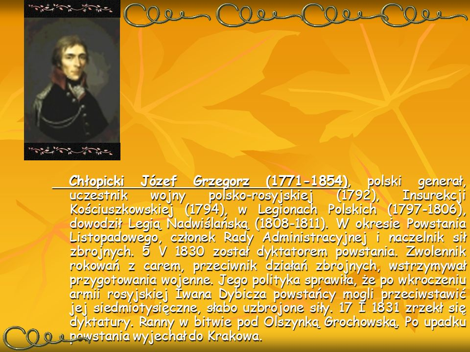 Chłopicki Józef Grzegorz (1771-1854), polski generał, uczestnik wojny polsko-rosyjskiej (1792), Insurekcji Kościuszkowskiej (1794), w Legionach Polski