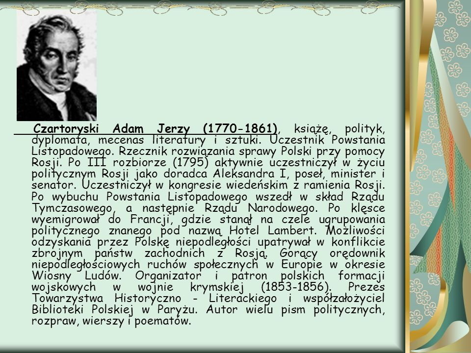 Czartoryski Adam Jerzy (1770-1861), książę, polityk, dyplomata, mecenas literatury i sztuki. Uczestnik Powstania Listopadowego. Rzecznik rozwiązania s