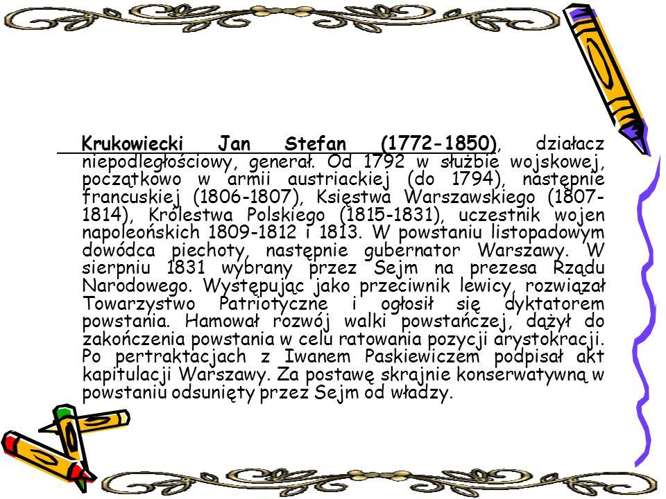 Krukowiecki Jan Stefan (1772-1850), działacz niepodległościowy, generał. Od 1792 w służbie wojskowej, początkowo w armii austriackiej (do 1794), nastę