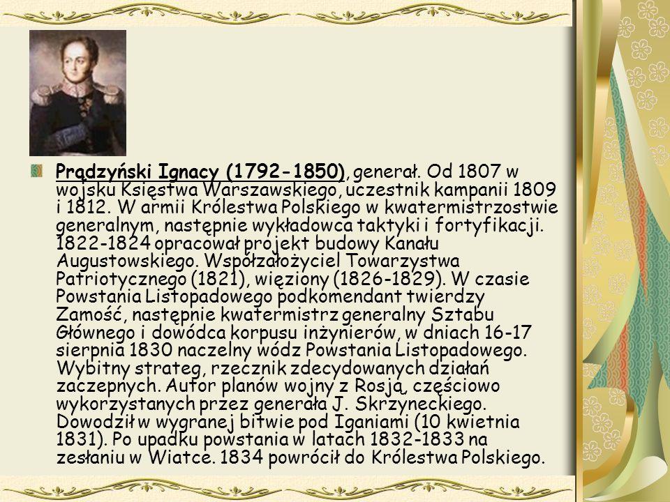 Prądzyński Ignacy (1792-1850), generał. Od 1807 w wojsku Księstwa Warszawskiego, uczestnik kampanii 1809 i 1812. W armii Królestwa Polskiego w kwaterm