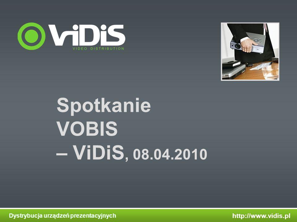 http://www.vidis.pl Dystrybucja urządzeń prezentacyjnych Spotkanie VOBIS – ViDiS, 08.04.2010