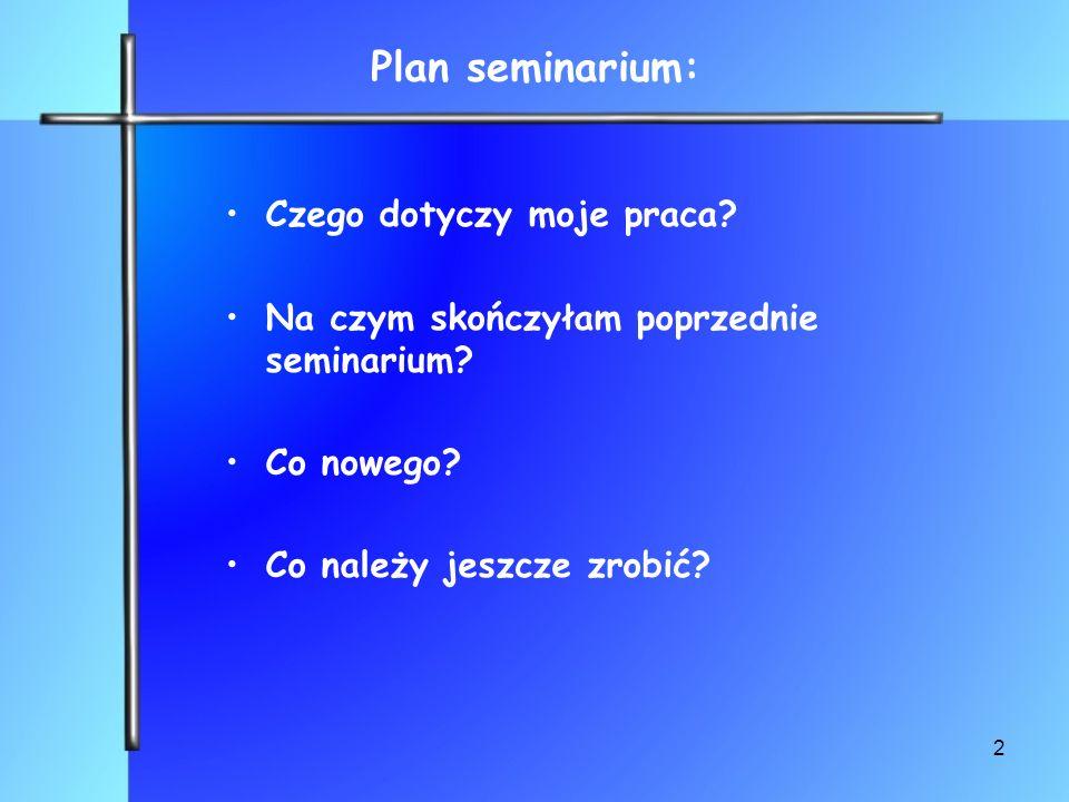 2 Plan seminarium: Czego dotyczy moje praca? Na czym skończyłam poprzednie seminarium? Co nowego? Co należy jeszcze zrobić?