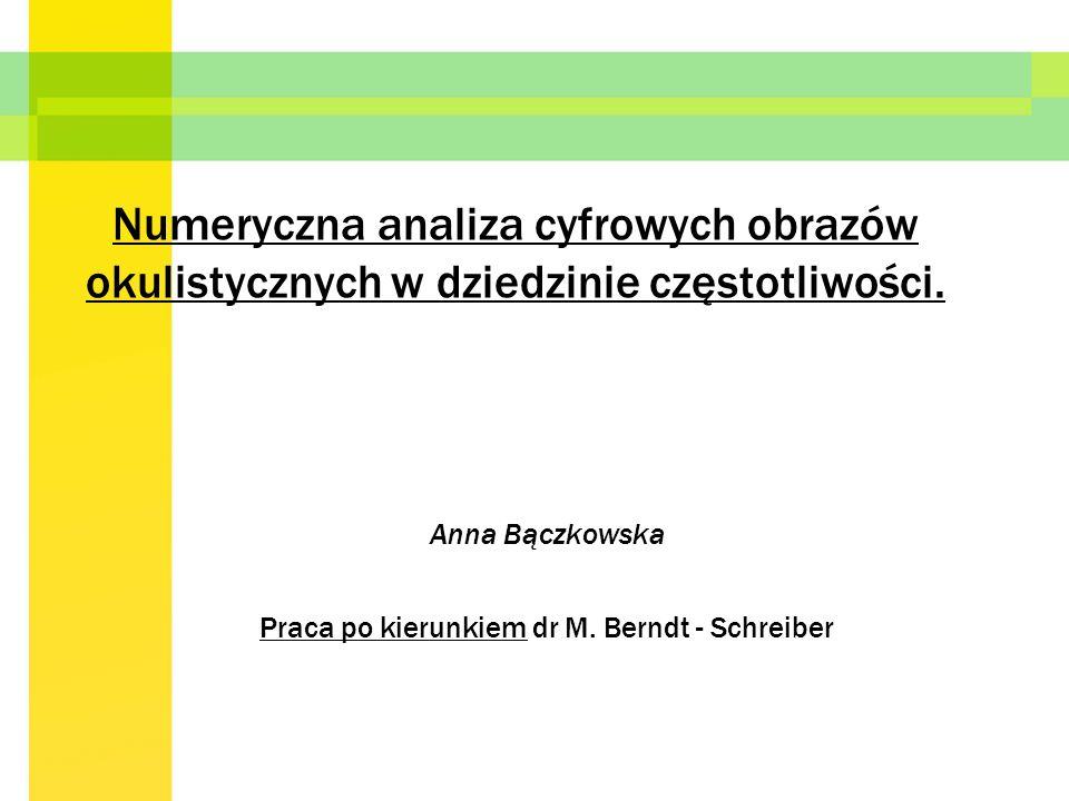 Numeryczna analiza cyfrowych obrazów okulistycznych w dziedzinie częstotliwości. Anna Bączkowska Praca po kierunkiem dr M. Berndt - Schreiber