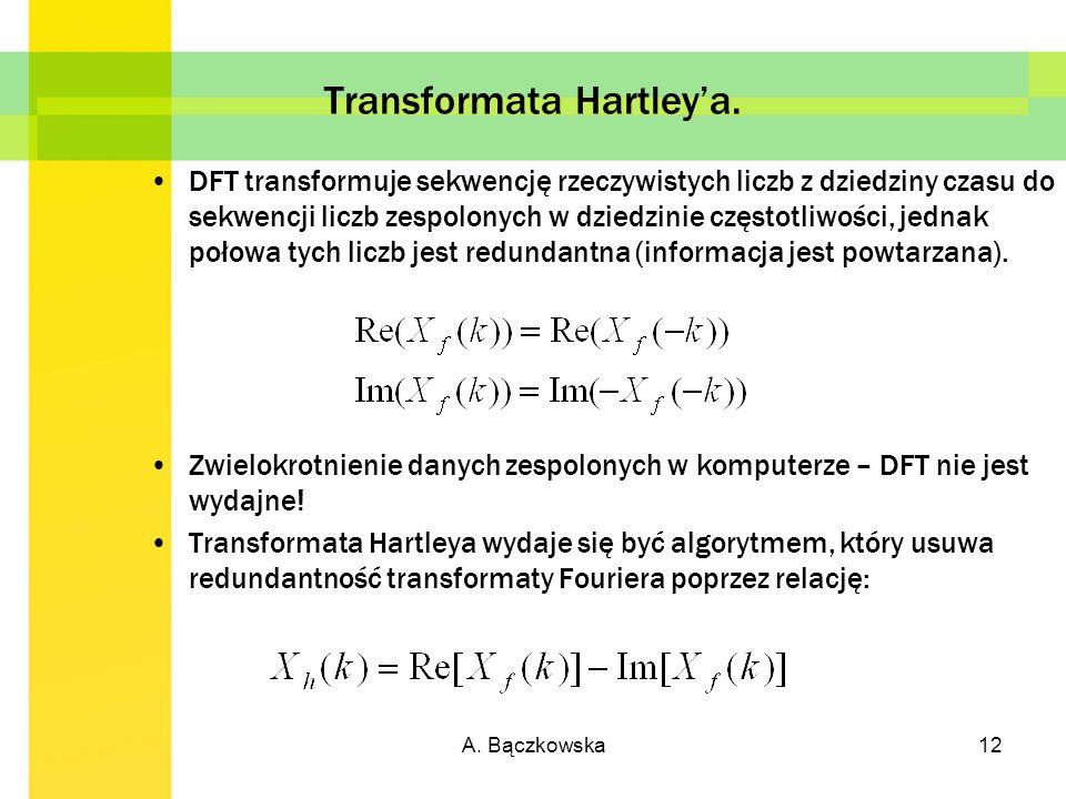 A. Bączkowska12 Transformata Hartleya. DFT transformuje sekwencję rzeczywistych liczb z dziedziny czasu do sekwencji liczb zespolonych w dziedzinie cz