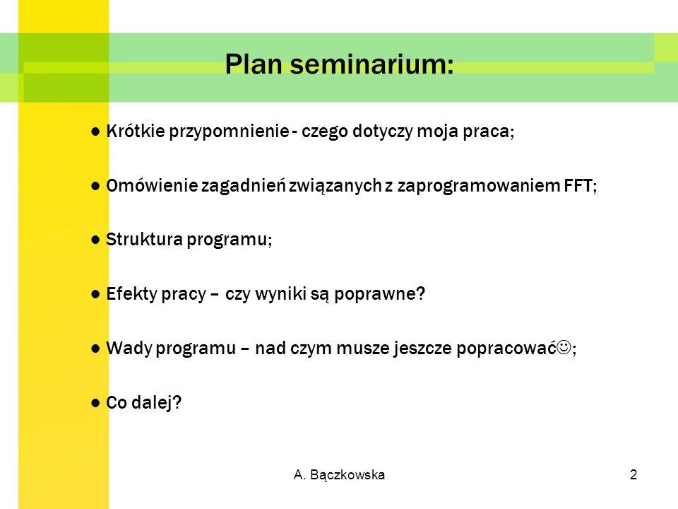 A. Bączkowska2 Plan seminarium: Krótkie przypomnienie - czego dotyczy moja praca; Omówienie zagadnień związanych z zaprogramowaniem FFT; Struktura pro