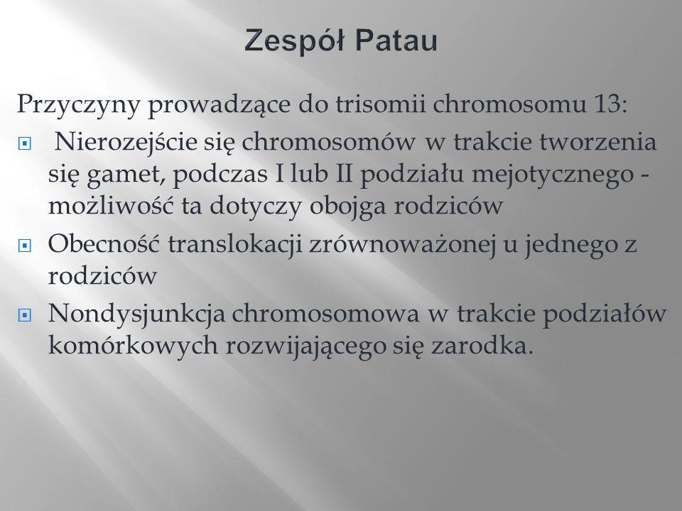 Przyczyny prowadzące do trisomii chromosomu 13: Nierozejście się chromosomów w trakcie tworzenia się gamet, podczas I lub II podziału mejotycznego - m