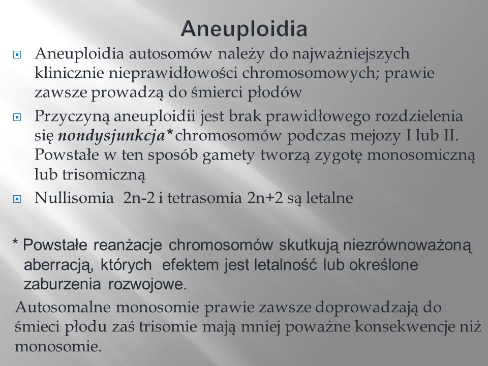 Aneuploidia autosomów należy do najważniejszych klinicznie nieprawidłowości chromosomowych; prawie zawsze prowadzą do śmierci płodów Przyczyną aneuplo