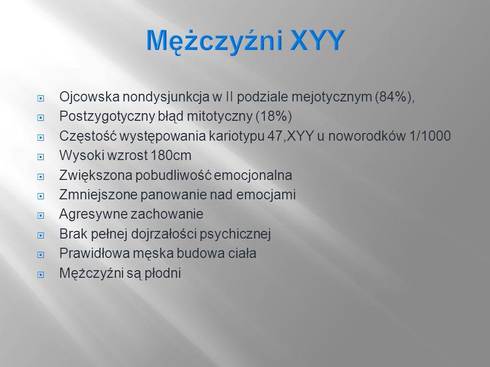 Ojcowska nondysjunkcja w II podziale mejotycznym (84%), Postzygotyczny błąd mitotyczny (18%) Częstość występowania kariotypu 47,XYY u noworodków 1/100