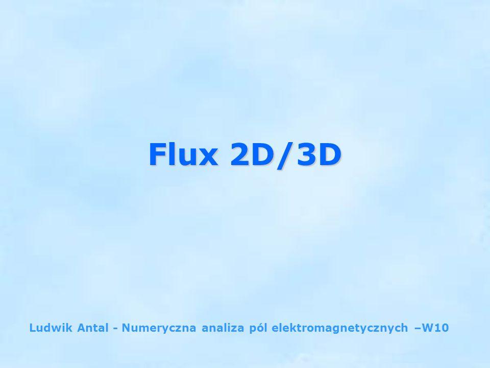 Flux 2D/3D Ludwik Antal - Numeryczna analiza pól elektromagnetycznych –W10