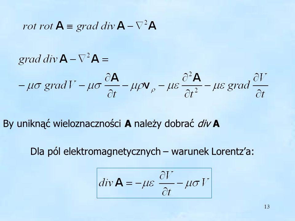13 By uniknąć wieloznaczności A należy dobrać div A Dla pól elektromagnetycznych – warunek Lorentza: warunek Lorentza