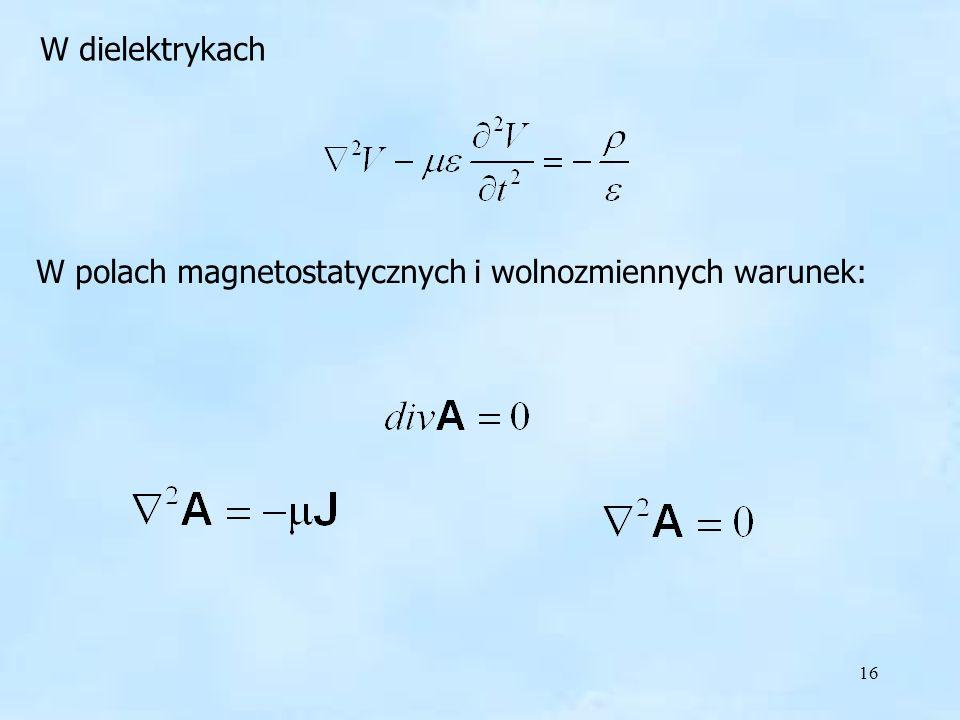 16 W polach magnetostatycznych i wolnozmiennych warunek: W dielektrykach