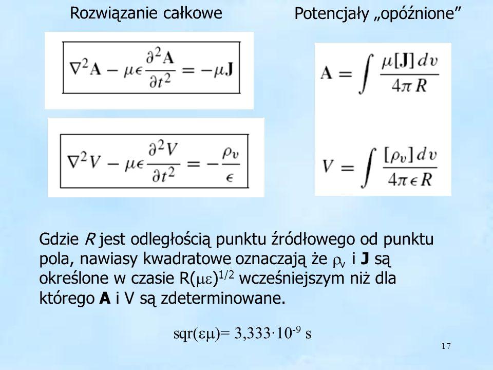 17 Gdzie R jest odległością punktu źródłowego od punktu pola, nawiasy kwadratowe oznaczają że v i J są określone w czasie R( ) 1/2 wcześniejszym niż d