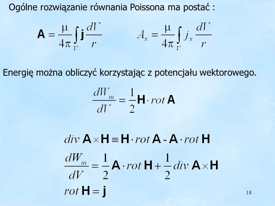 18 Ogólne rozwiązanie równania Poissona ma postać : Energię można obliczyć korzystając z potencjału wektorowego. Rozwiązanie równania Poissona