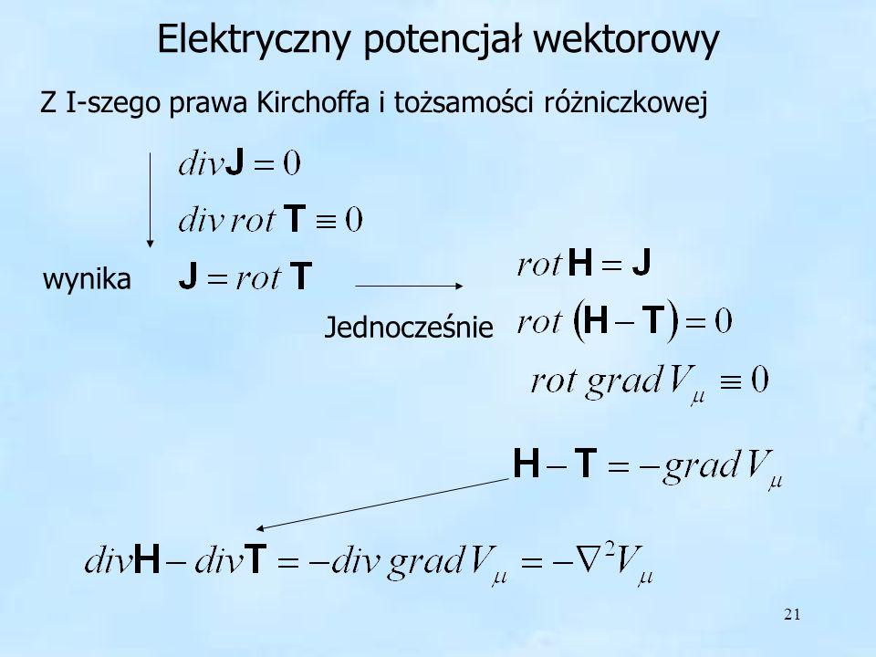 21 Elektryczny potencjał wektorowy Z I-szego prawa Kirchoffa i tożsamości różniczkowej wynika Jednocześnie