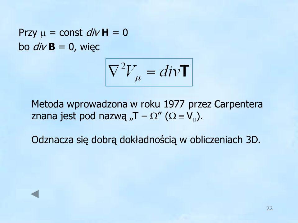 22 Przy = const div H = 0 bo div B = 0, więc Metoda wprowadzona w roku 1977 przez Carpentera znana jest pod nazwą T – ( V ). Odznacza się dobrą dokład