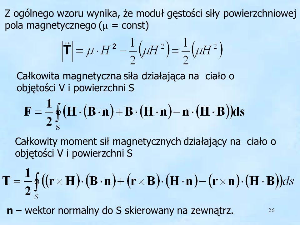26 Całkowita magnetyczna siła działająca na ciało o objętości V i powierzchni S Całkowity moment sił magnetycznych działający na ciało o objętości V i