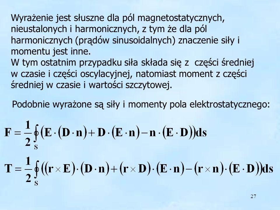 27 Wyrażenie jest słuszne dla pól magnetostatycznych, nieustalonych i harmonicznych, z tym że dla pól harmonicznych (prądów sinusoidalnych) znaczenie