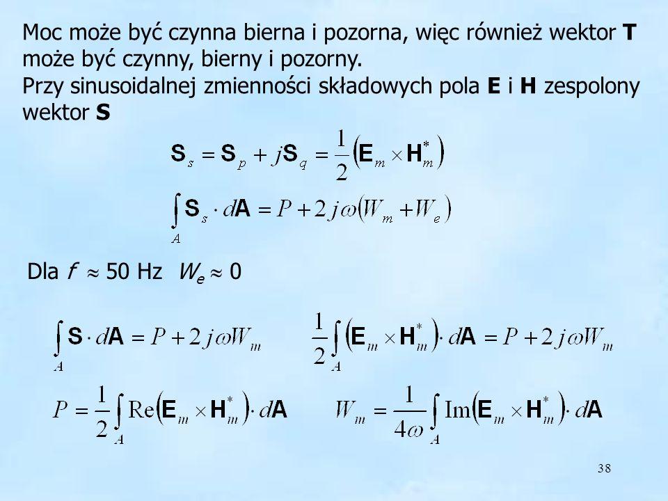 38 Moc może być czynna bierna i pozorna, więc również wektor T może być czynny, bierny i pozorny. Przy sinusoidalnej zmienności składowych pola E i H