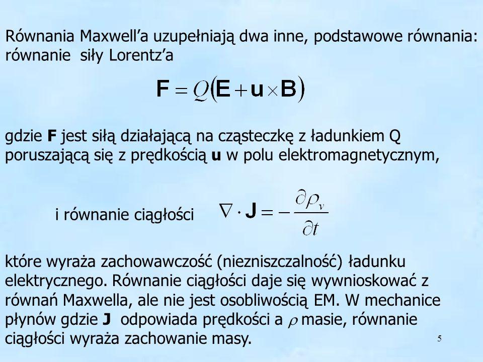 5 Równania Maxwella uzupełniają dwa inne, podstawowe równania: równanie siły Lorentza gdzie F jest siłą działającą na cząsteczkę z ładunkiem Q porusza