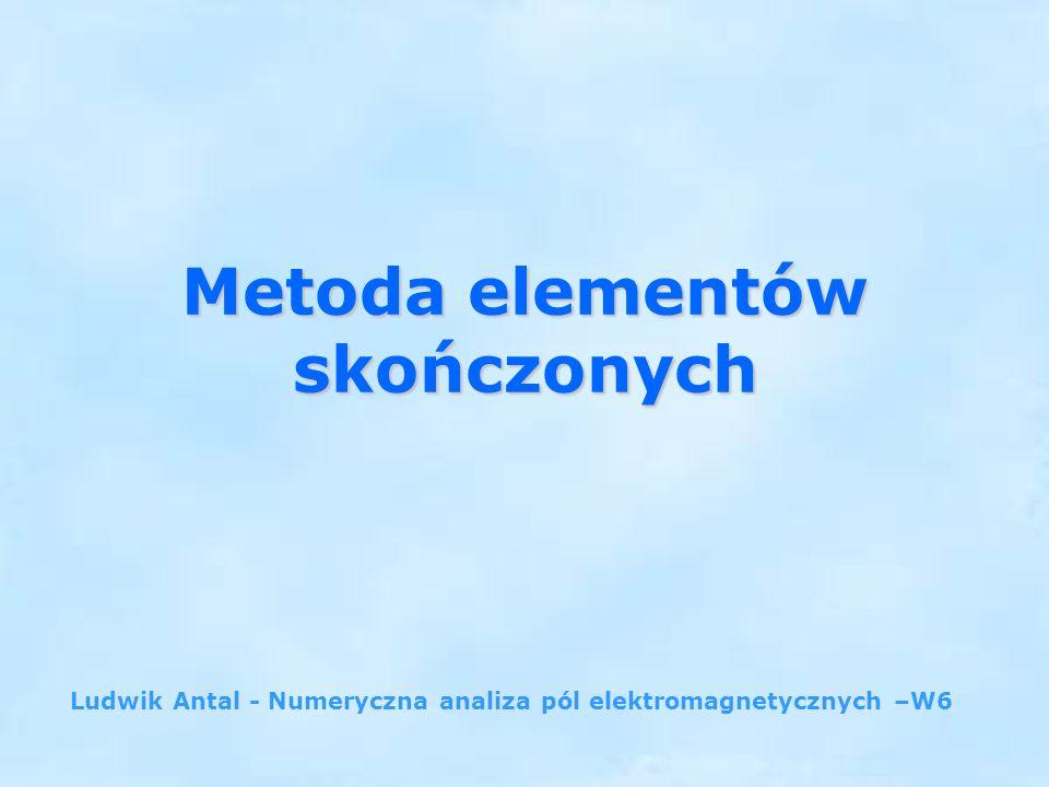 Metoda elementów skończonych Ludwik Antal - Numeryczna analiza pól elektromagnetycznych –W6