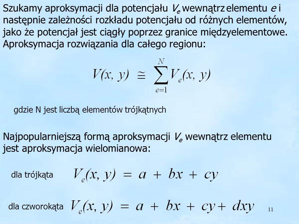 11 Szukamy aproksymacji Szukamy aproksymacji dla potencjału V e wewnątrz elementu e i następnie zależności rozkładu potencjału od różnych elementów, j