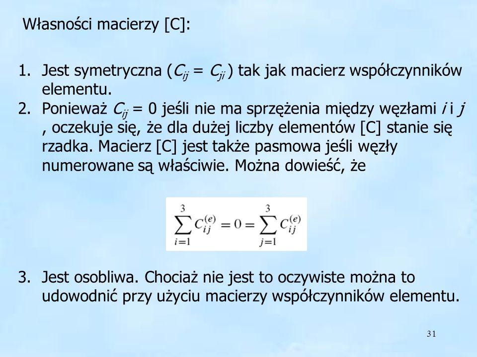 31 Własności macierzy [C] Własności macierzy [C]: 1.Jest symetryczna (C ij = C ji ) tak jak macierz współczynników elementu. 2.Ponieważ C ij = 0 jeśli