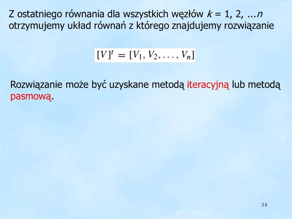 34 Metody Z ostatniego równania dla wszystkich węzłów k = 1, 2,...n otrzymujemy układ równań z którego znajdujemy rozwiązanie Rozwiązanie może być uzy