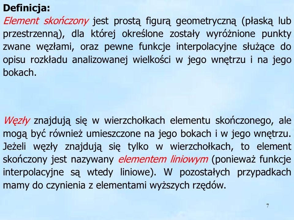 7 Definicja Definicja: Element skończony jest prostą figurą geometryczną (płaską lub przestrzenną), dla której określone zostały wyróżnione punkty zwa