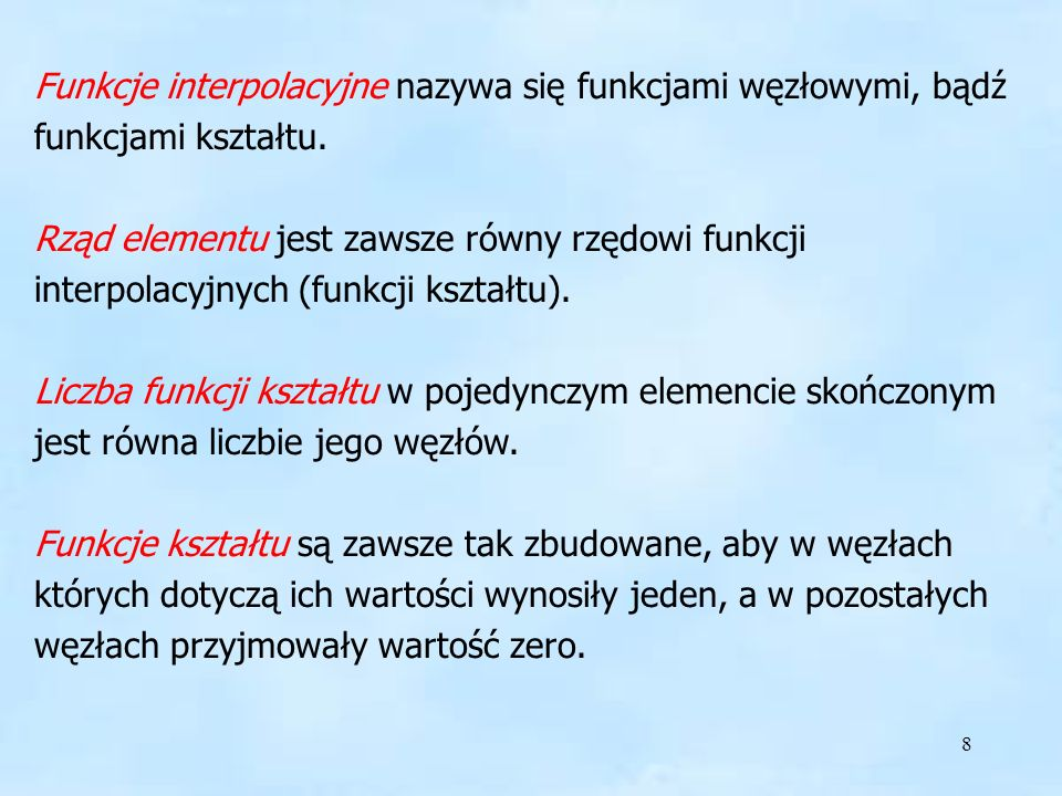 8 Funkcje interpolacyjne Funkcje interpolacyjne nazywa się funkcjami węzłowymi, bądź funkcjami kształtu. Rząd elementu jest zawsze równy rzędowi funkc