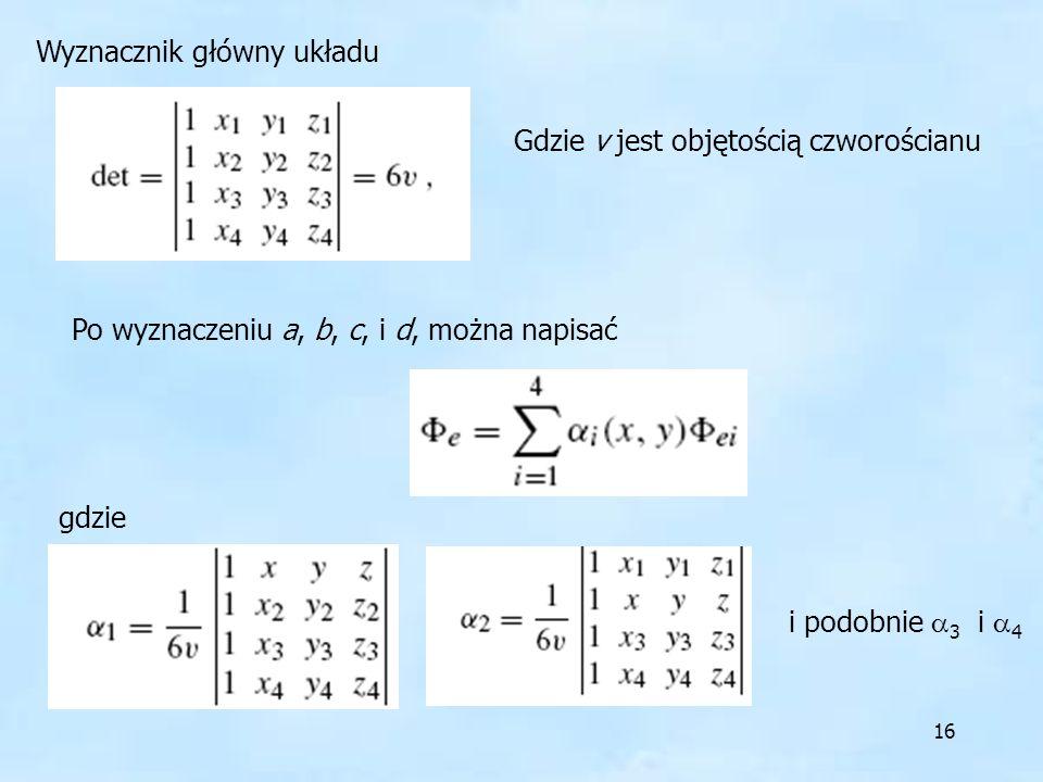16 Wyznacznik główny układu Gdzie v jest objętością czworościanu Po wyznaczeniu a, b, c, i d, można napisać gdzie i podobnie 3 i 4