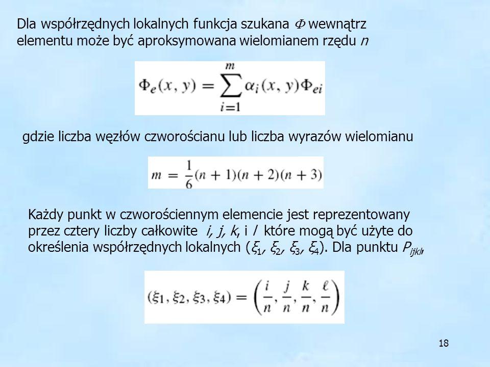 18 Dla współrzędnych lokalnych funkcja szukana wewnątrz elementu może być aproksymowana wielomianem rzędu n gdzie liczba węzłów czworościanu lub liczb