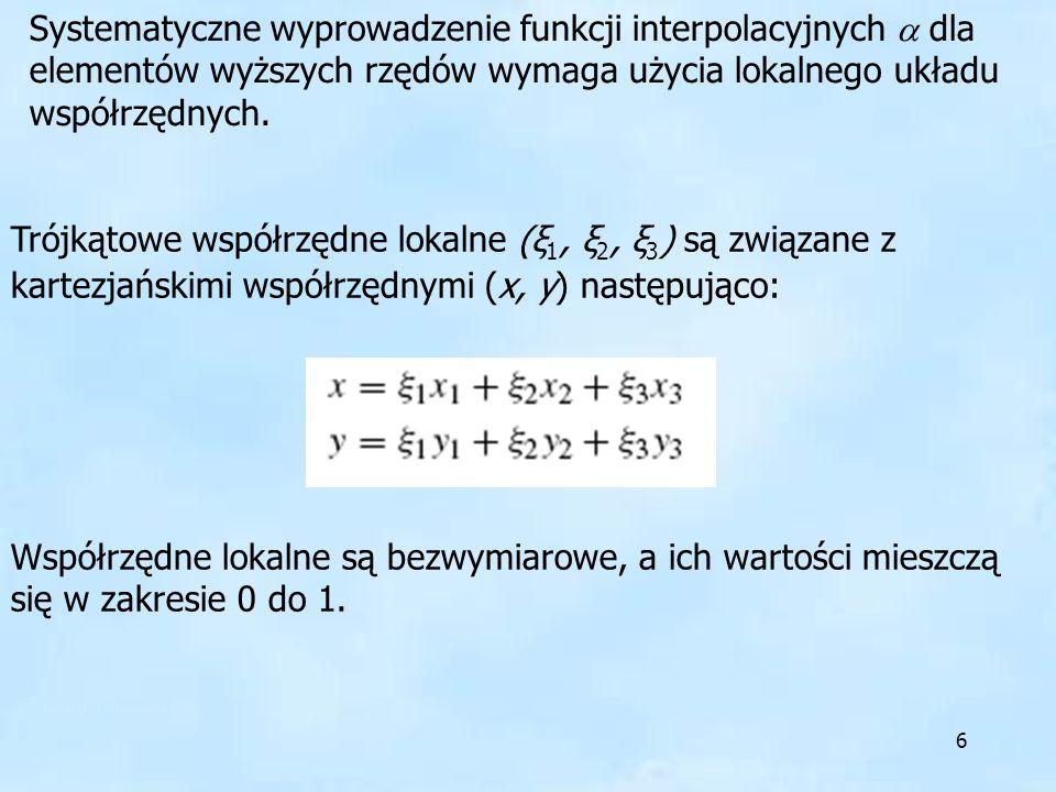 6 Systematyczne wyprowadzenie funkcji interpolacyjnych dla elementów wyższych rzędów wymaga użycia lokalnego układu współrzędnych. Trójkątowe współrzę