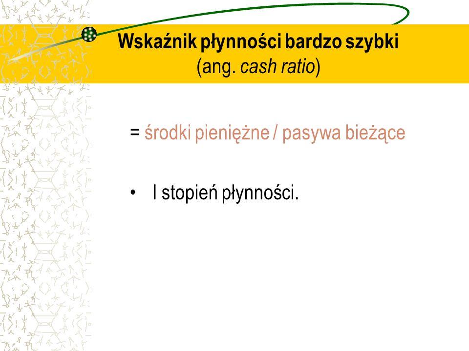 Wskaźnik płynności bardzo szybki (ang. cash ratio ) = środki pieniężne / pasywa bieżące I stopień płynności.