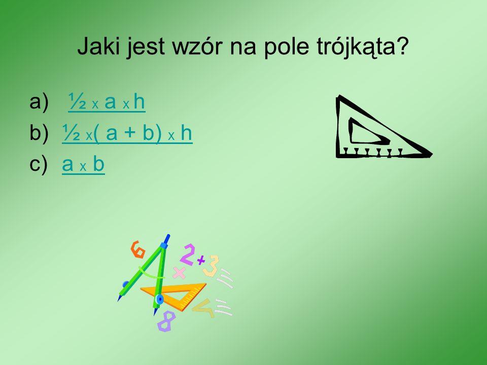 Jaki jest wzór na pole trójkąta? a) ½ x a x h½ x a x h b)½ x ( a + b) x h½ x ( a + b) x h c)a x ba x b