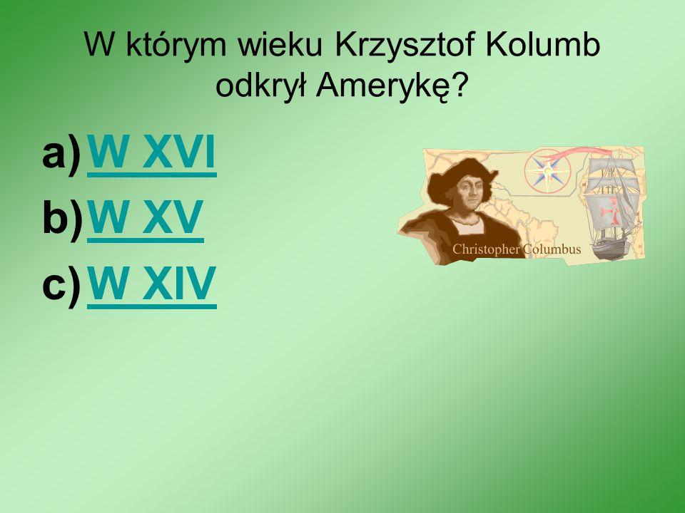 W którym wieku Krzysztof Kolumb odkrył Amerykę? a)W XVIW XVI b)W XVW XV c)W XIVW XIV