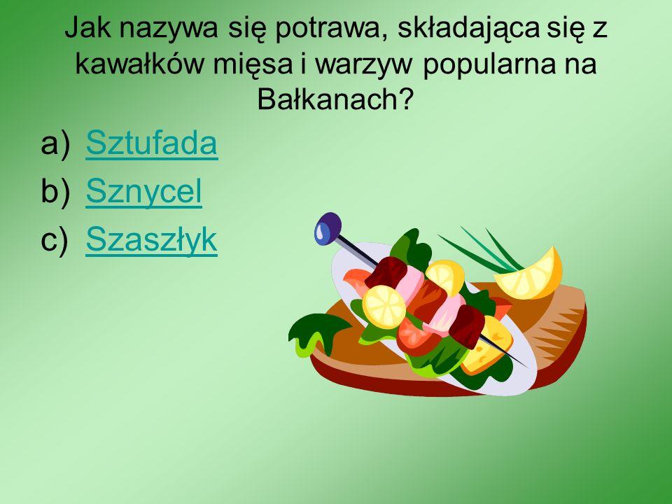 Jak nazywa się potrawa, składająca się z kawałków mięsa i warzyw popularna na Bałkanach? a)SztufadaSztufada b)SznycelSznycel c)SzaszłykSzaszłyk