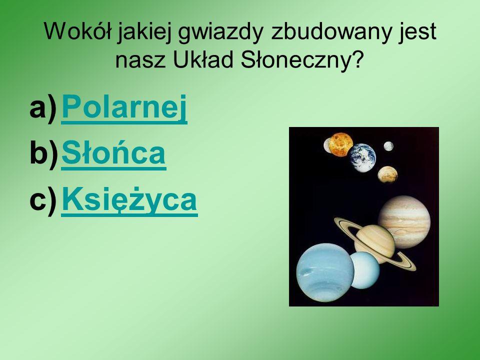 Wokół jakiej gwiazdy zbudowany jest nasz Układ Słoneczny? a)PolarnejPolarnej b)SłońcaSłońca c)KsiężycaKsiężyca
