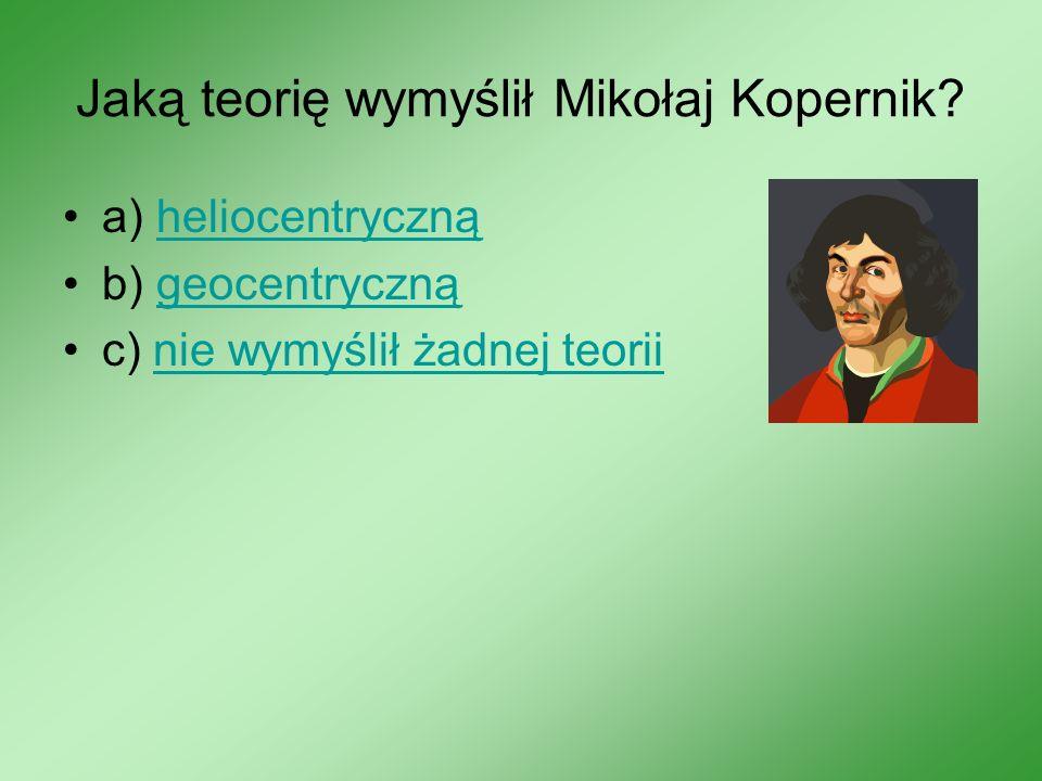 Jaką teorię wymyślił Mikołaj Kopernik? a) heliocentrycznąheliocentryczną b) geocentrycznągeocentryczną c) nie wymyślił żadnej teoriinie wymyślił żadne