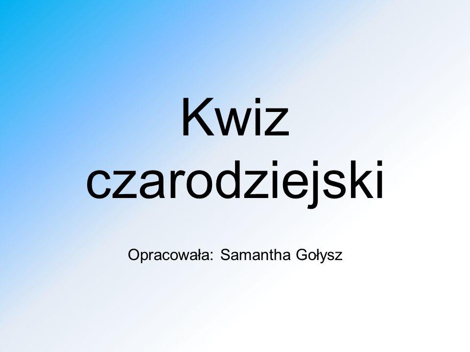 Kwiz czarodziejski Opracowała: Samantha Gołysz