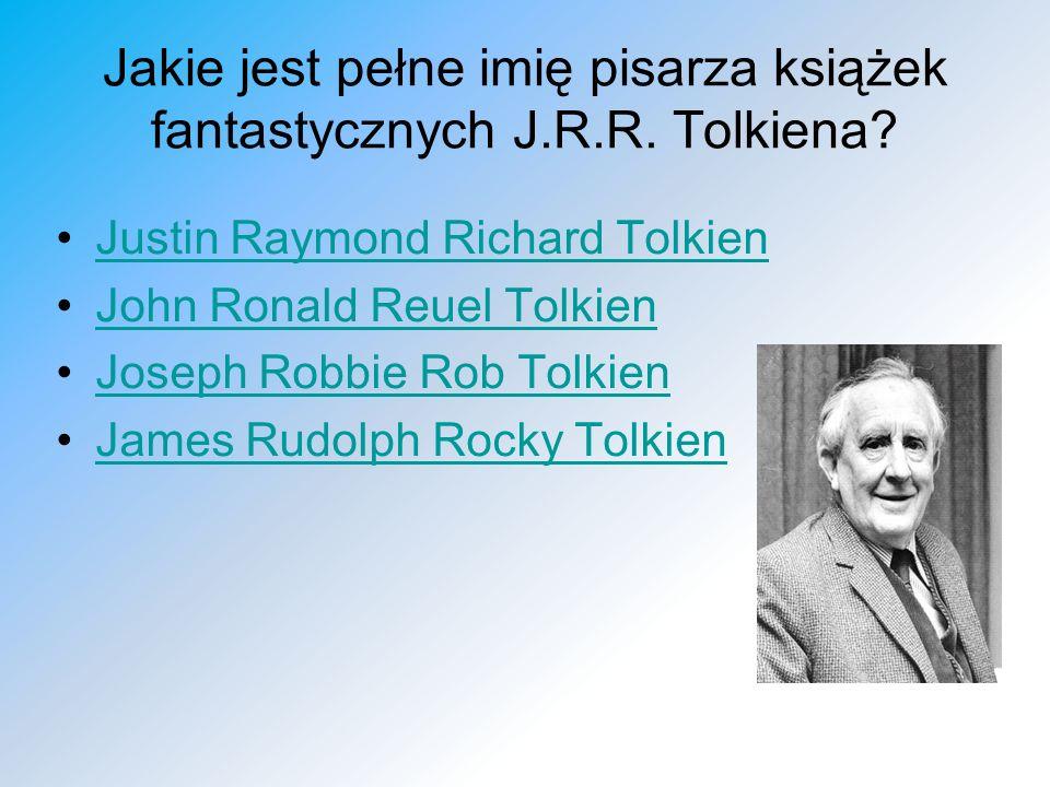 Jakie jest pełne imię pisarza książek fantastycznych J.R.R. Tolkiena? Justin Raymond Richard Tolkien John Ronald Reuel Tolkien Joseph Robbie Rob Tolki