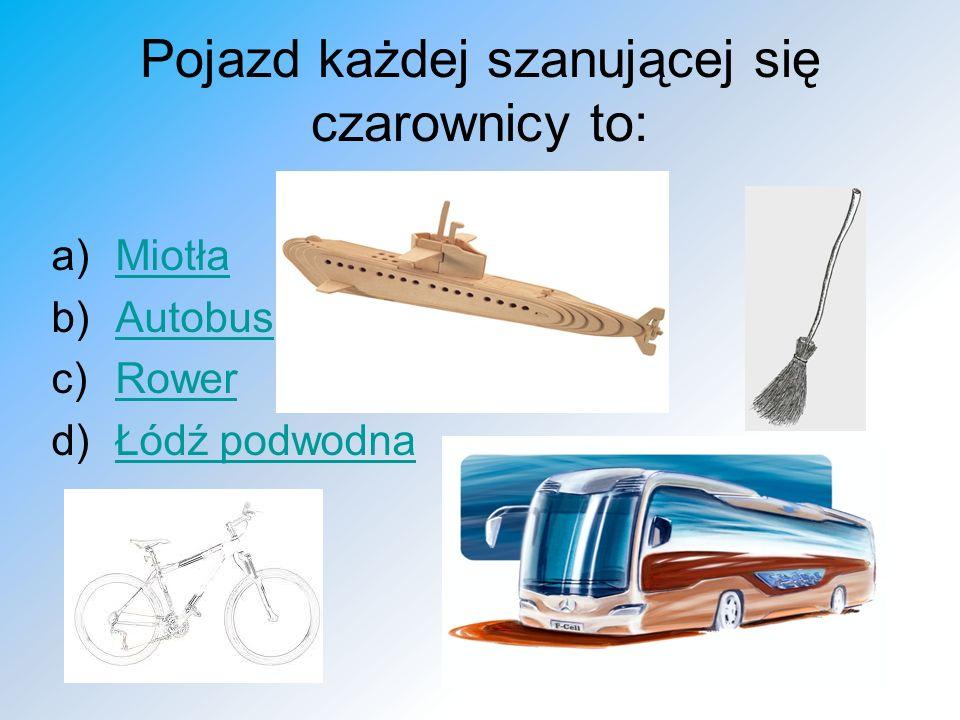 Pojazd każdej szanującej się czarownicy to: a)MiotłaMiotła b)AutobusAutobus c)RowerRower d)Łódź podwodnaŁódź podwodna