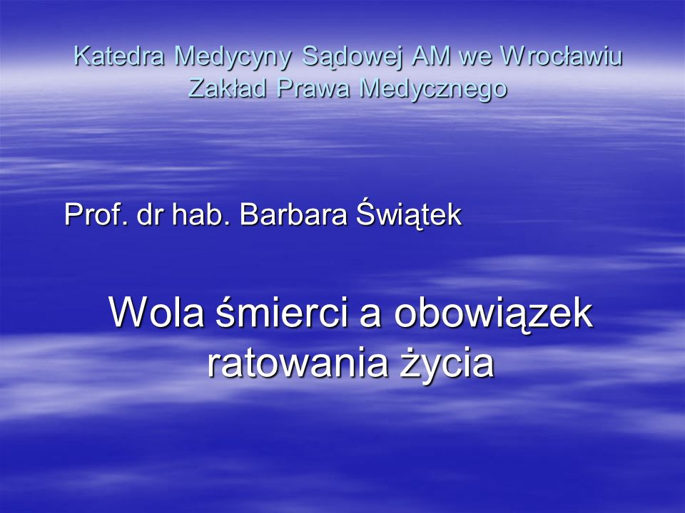 Katedra Medycyny Sądowej AM we Wrocławiu Zakład Prawa Medycznego Prof. dr hab. Barbara Świątek Wola śmierci a obowiązek ratowania życia
