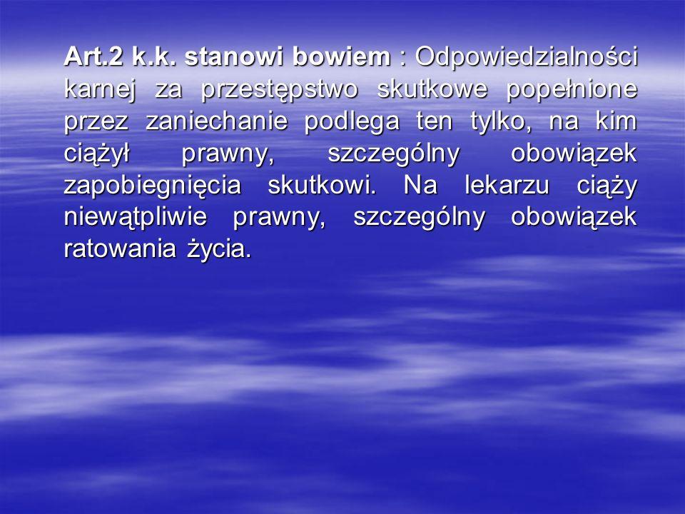 Art.2 k.k. stanowi bowiem : Odpowiedzialności karnej za przestępstwo skutkowe popełnione przez zaniechanie podlega ten tylko, na kim ciążył prawny, sz