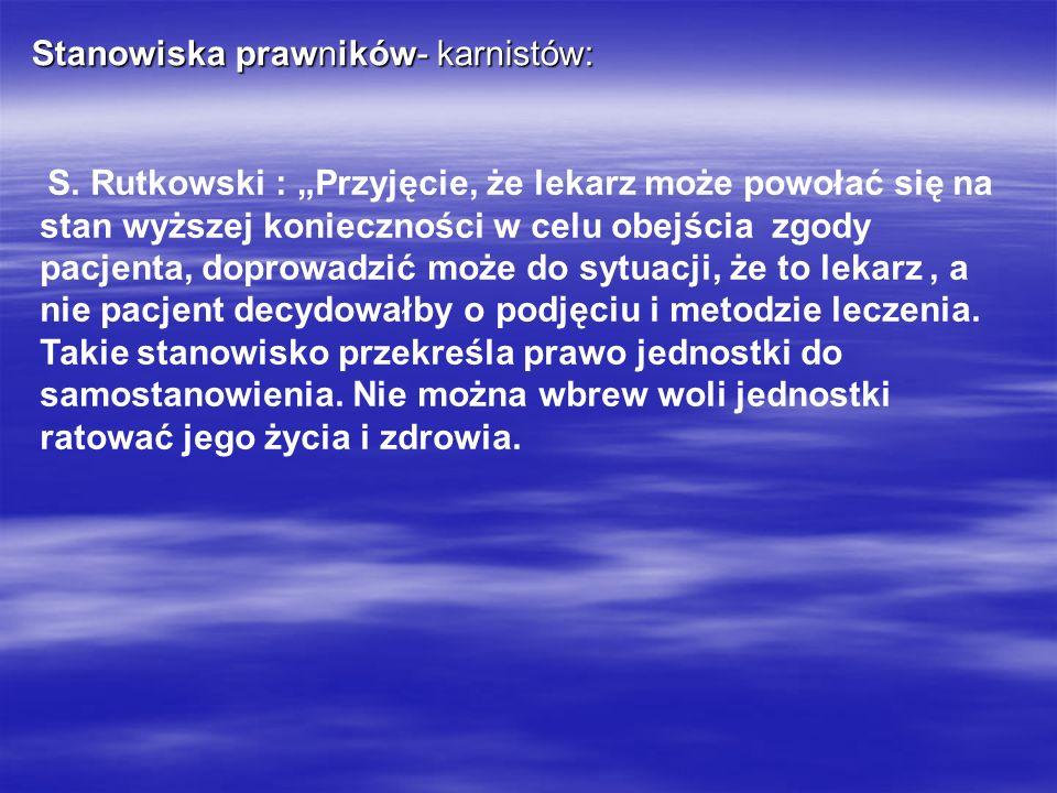 Stanowiska prawników- karnistów: S. Rutkowski : Przyjęcie, że lekarz może powołać się na stan wyższej konieczności w celu obejścia zgody pacjenta, dop