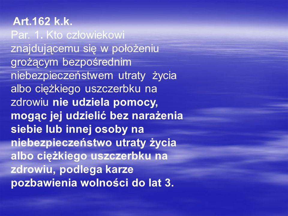 Art.162 k.k. Par. 1. Kto człowiekowi znajdującemu się w położeniu grożącym bezpośrednim niebezpieczeństwem utraty życia albo ciężkiego uszczerbku na z