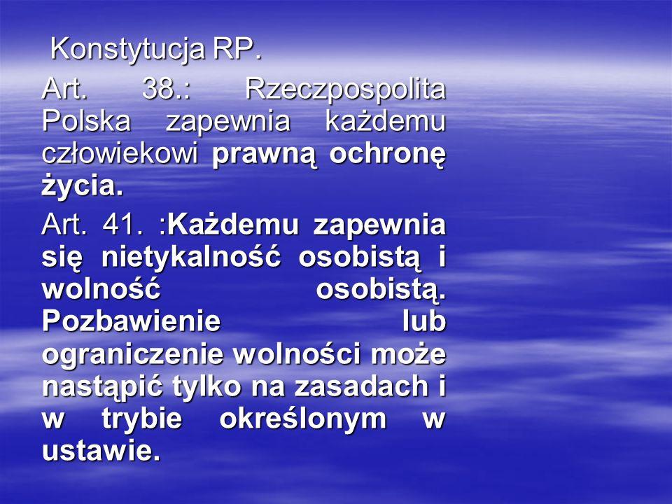 Konstytucja RP. Konstytucja RP. Art. 38.: Rzeczpospolita Polska zapewnia każdemu człowiekowi prawną ochronę życia. Art. 41. :Każdemu zapewnia się niet