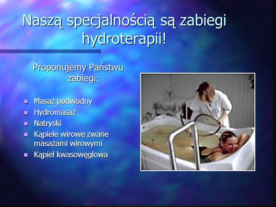 Naszą specjalnością są zabiegi hydroterapii! Proponujemy Państwu zabiegi: Masaż podwodny Masaż podwodny Hydromasaż Hydromasaż Natryski Natryski Kąpiel